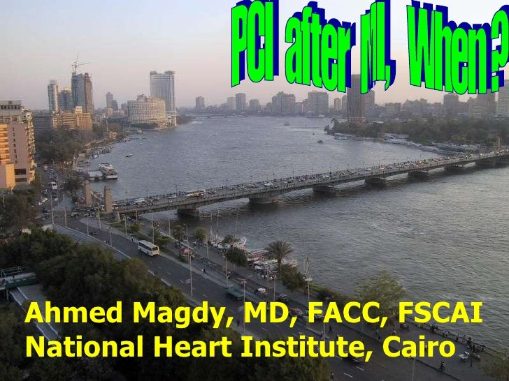 PCI  after  MI,  When ? Ahmed Magdy, MD, FACC, FSCAI National Heart Institute, Cairo