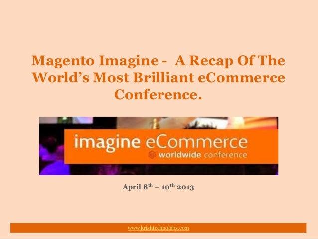 Magento Imagine - A Recap Of TheWorld's Most Brilliant eCommerceConference.April 8th – 10th 2013www.krishtechnolabs.com