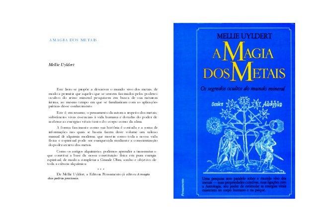 A MAGIA DOS METAIS Mellie Uyldert Este livro se propõe a descrever o mundo vivo dos metais, de modo a permitir que aqueles...