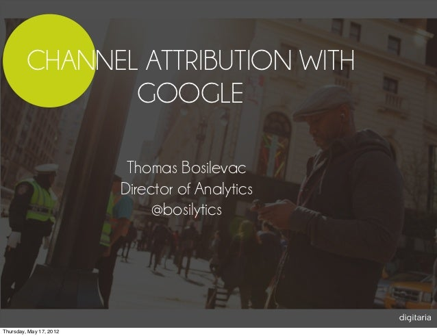 CHANNEL ATTRIBUTION WITH                GOOGLE                          Thomas Bosilevac                         Director ...