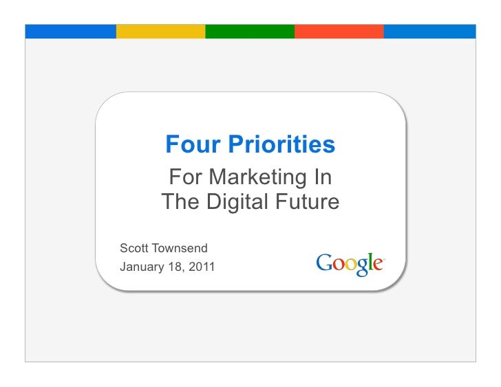 Four Priorities       For Marketing In      The Digital FutureScott TownsendJanuary 18, 2011                           Goo...