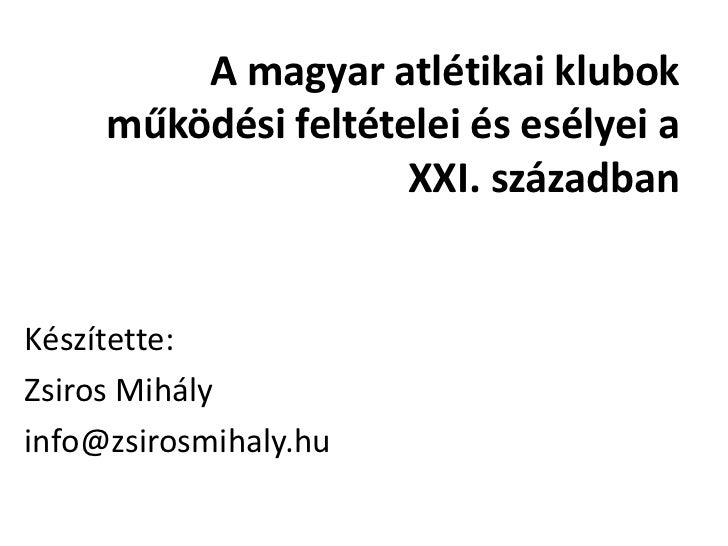 A magyar atlétikai klubok     működési feltételei és esélyei a                     XXI. századbanKészítette:Zsiros Mihályi...