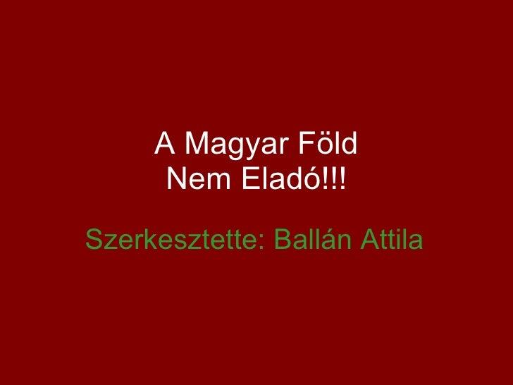 A Magyar Föld Nem Eladó!!! Szerkesztette: Ballán Attila