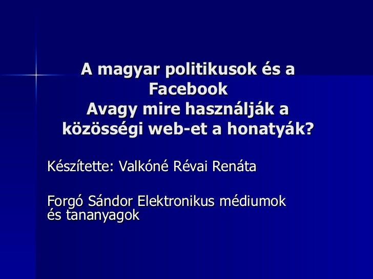 A magyar politikusok és a            Facebook     Avagy mire használják a  közösségi web-et a honatyák?Készítette: Valkóné...
