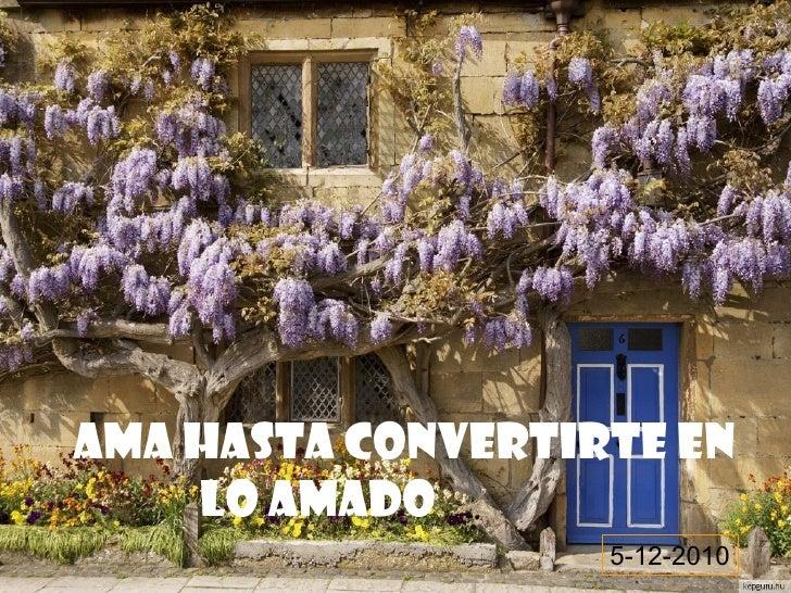AMA HASTA CONVERTIRTE EN    LO AMADO                   5-12-2010