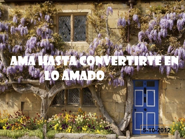 AMA HASTA CONVERTIRTE EN     LO AMADO                  5-10-2012