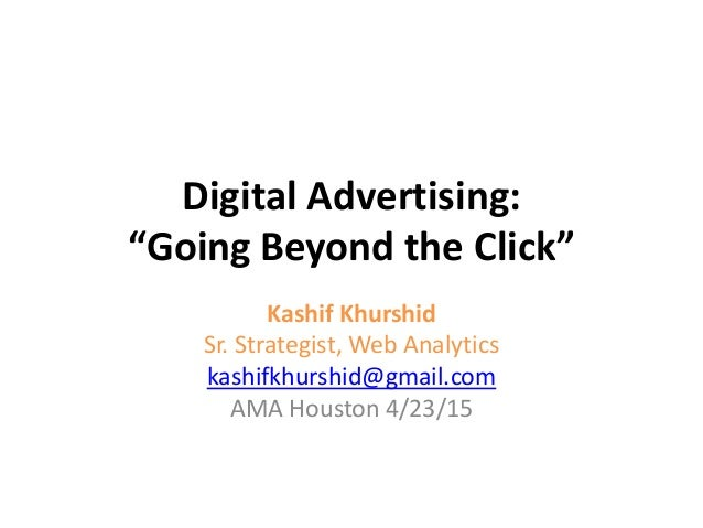 "Digital Advertising: ""Going Beyond the Click"" Kashif Khurshid Sr. Strategist, Web Analytics kashifkhurshid@gmail.com AMA H..."