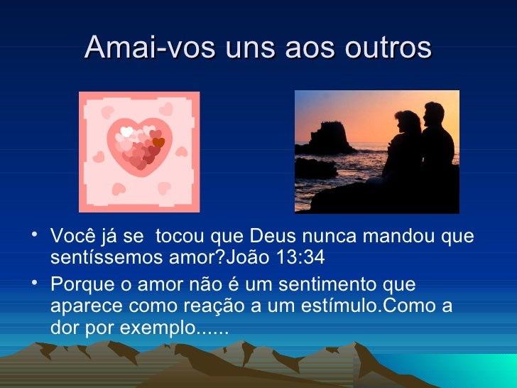Amai-vos uns aos outros <ul><li>Você já se  tocou que Deus nunca mandou que sentíssemos amor?João 13:34 </li></ul><ul><li>...
