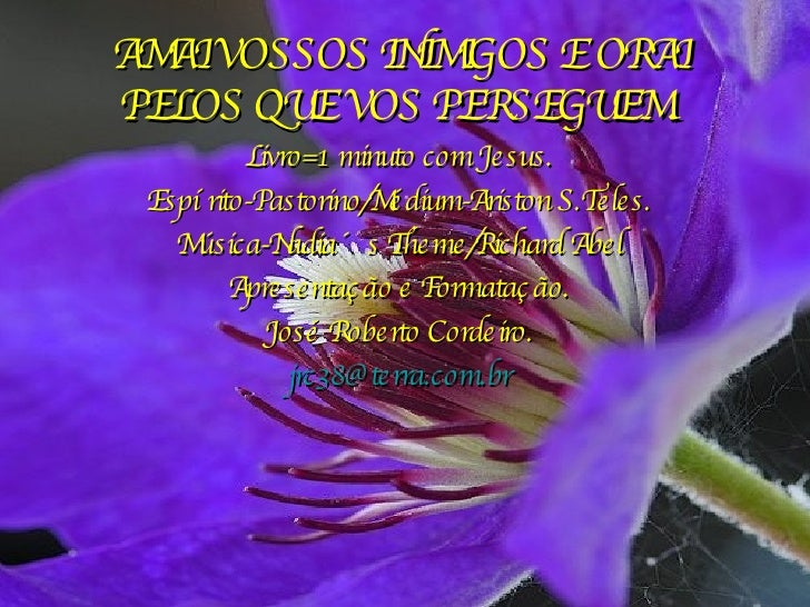 AMAI VOSSOS INIMIGOS E ORAI PELOS QUE VOS PERSEGUEM. Livro=1 minuto com Jesus. Espírito-Pastorino/Médium-Ariston S.Teles. ...