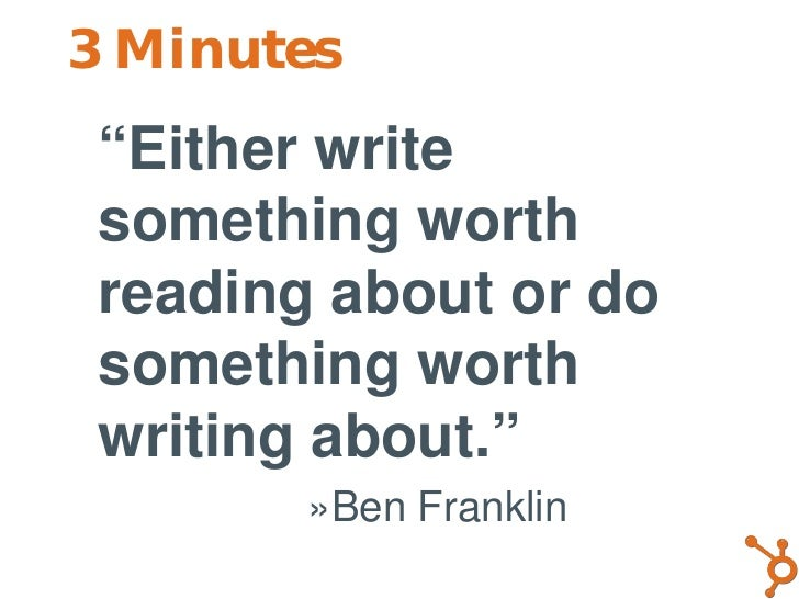 "3 Minutes • ""Either write   something worth   reading about or do   something worth   writing about.""         »Ben Franklin"