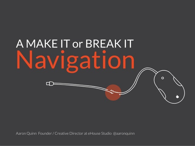 A MAKE IT or BREAK IT Navigation Aaron Quinn Founder / Creative Director at eHouse Studio @aaronquinn