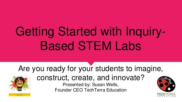 Getting Started with Inquiry- Based STEM Labs Are you ready for your students to imagine, construct, create, and innovate?...
