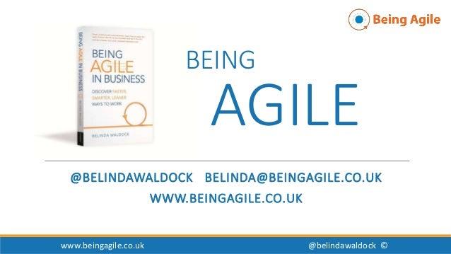 BEING AGILE @BELINDAWALDOCK BELINDA@BEINGAGILE.CO.UK WWW.BEINGAGILE.CO.UK www.beingagile.co.uk @belindawaldock ©