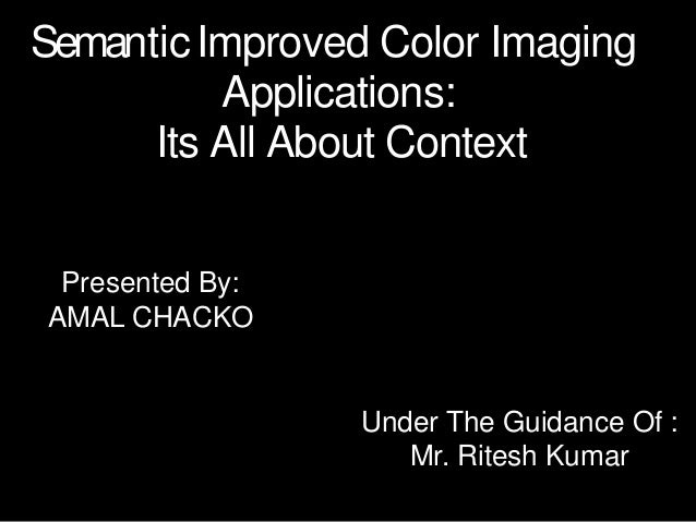 SemanticImproved Color Imaging Applications: Its All About Context Under The Guidance Of : Mr. Ritesh Kumar Presented By: ...