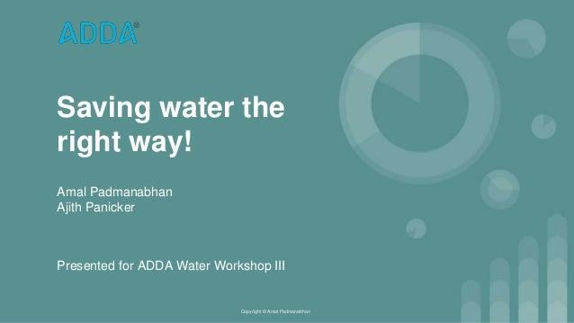 Saving water the right way! Amal Padmanabhan Ajith Panicker Copyright © Amal Padmanabhan Presented for ADDA Water Workshop...