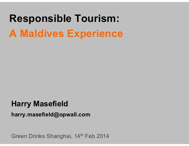 Responsible Tourism: A Maldives Experience  Harry Masefield harry.masefield@opwall.com  Green Drinks Shanghai, 14th Feb 20...