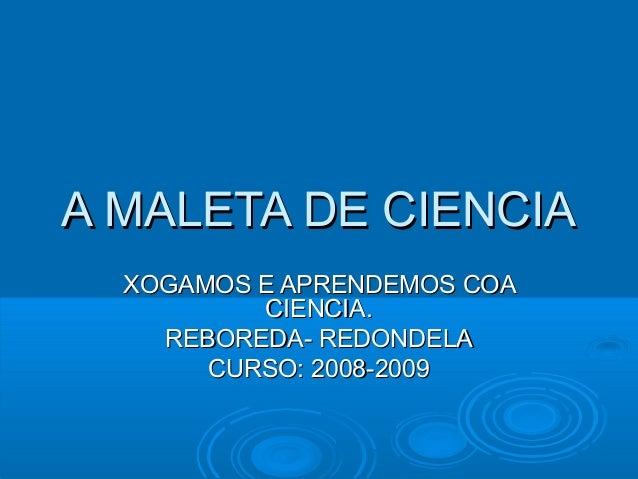 A MALETA DE CIENCIAA MALETA DE CIENCIAXOGAMOS E APRENDEMOS COAXOGAMOS E APRENDEMOS COACIENCIA.CIENCIA.REBOREDA- REDONDELAR...