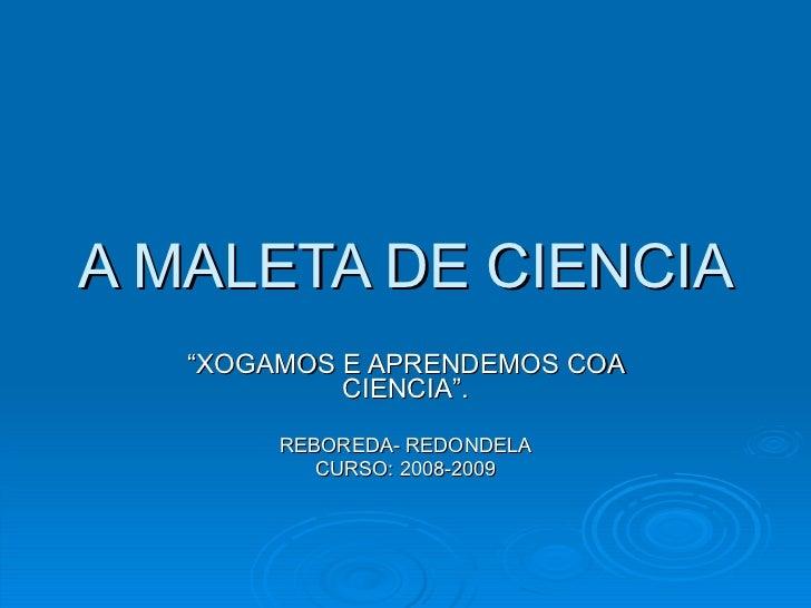 """A MALETA DE CIENCIA """" XOGAMOS E APRENDEMOS COA CIENCIA"""". REBOREDA- REDONDELA CURSO: 2008-2009"""
