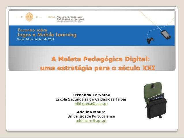 A Maleta Pedagógica Digital:uma estratégia para o século XXI             Fernanda Carvalho    Escola Secundária de Caldas ...