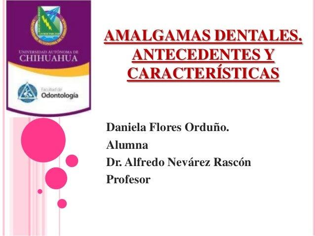AMALGAMAS DENTALES.ANTECEDENTES YCARACTERÍSTICASDaniela Flores Orduño.AlumnaDr. Alfredo Nevárez RascónProfesor
