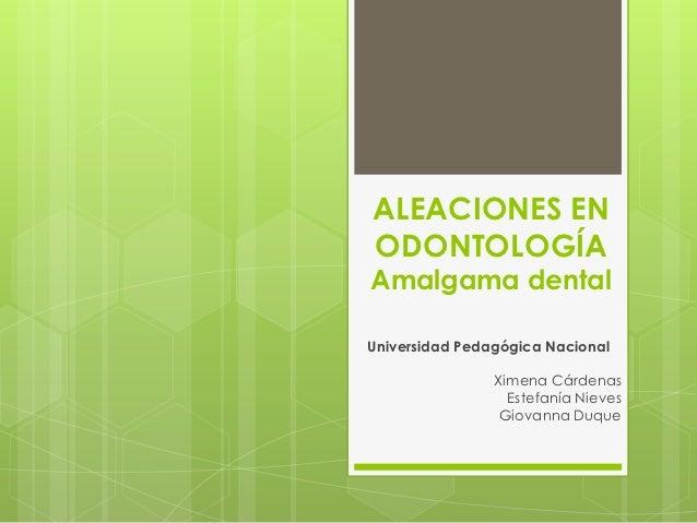 ALEACIONES ENODONTOLOGÍAAmalgama dentalUniversidad Pedagógica Nacional                Ximena Cárdenas                  Est...