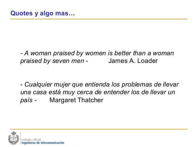 Quotes y algo mas…  - A woman praised by women is better than a woman  praised by seven men -     James A. Loader  - Cualq...