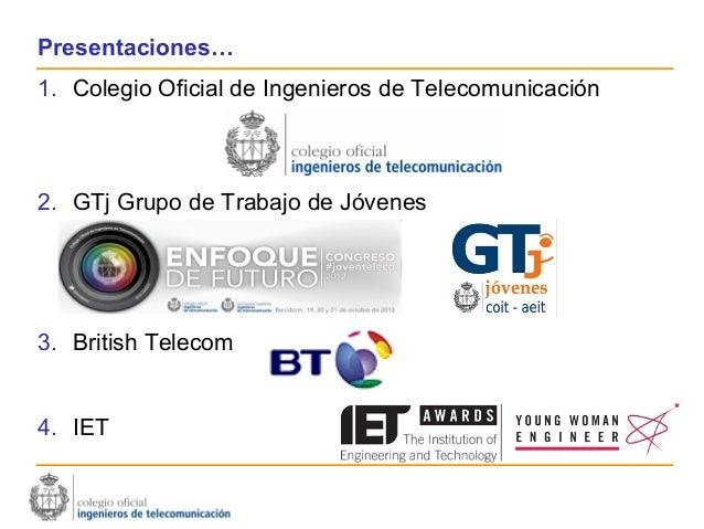 Presentaciones…1. Colegio Oficial de Ingenieros de Telecomunicación2. GTj Grupo de Trabajo de Jóvenes3. British Telecom4. ...