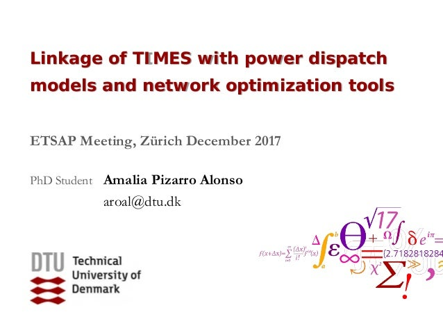 Linkage of TIMES with power dispatch models and network optimization tools ETSAP Meeting, Zürich December 2017 PhD Student...