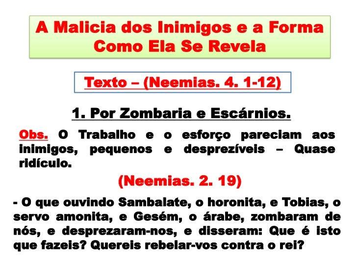 A Malicia dos Inimigos e a Forma Como Ela Se Revela <br />Texto – (Neemias. 4. 1-12)<br />1. Por Zombaria e Escárnios.<br ...