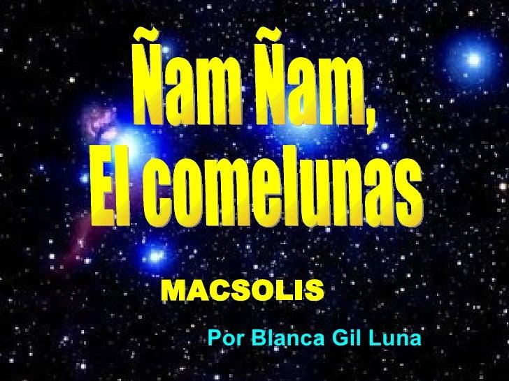 Ñam Ñam, El comelunas MACSOLIS Por Blanca Gil Luna