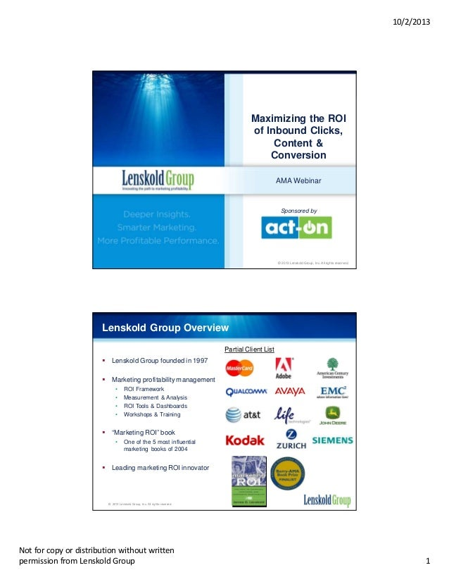 10/2/2013  Maximizing the ROI of Inbound Clicks, Content & Conversion AMA Webinar  Sponsored by  © 2013 Lenskold Group, In...