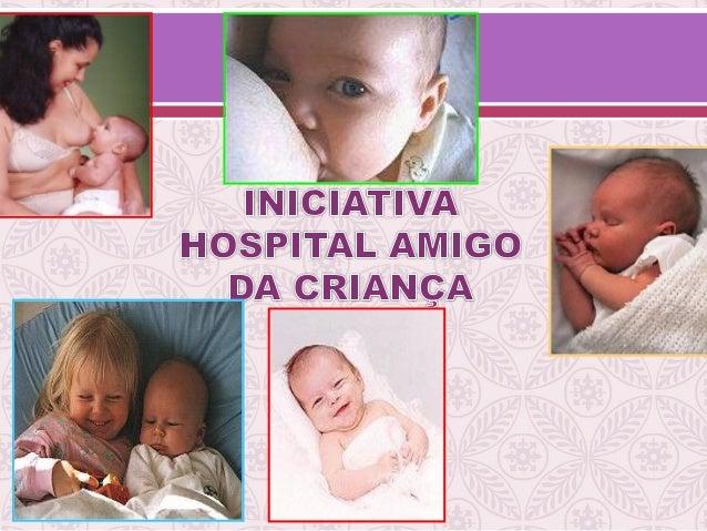 Declaração Conjunta OMS/UNICEF (1990) Florença Idealizada a Iniciativa Hospital Amigo da Criança O objetivo básico consist...