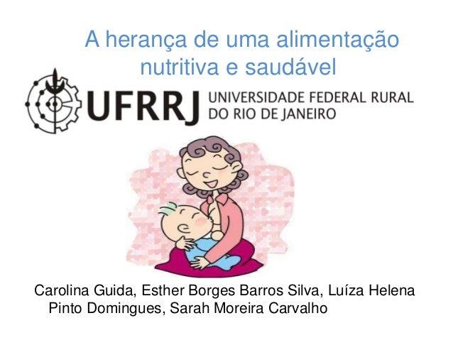 A herança de uma alimentação  nutritiva e saudável  Carolina Guida, Esther Borges Barros Silva, Luíza Helena  Pinto Doming...