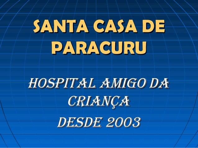 SANTA CASA DESANTA CASA DE PARACURUPARACURU HOSPITAL AMIGO DAHOSPITAL AMIGO DA CRIANÇACRIANÇA DESDE 2003DESDE 2003