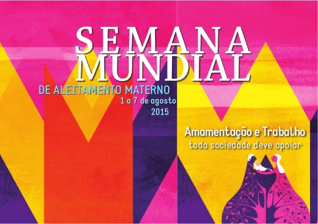 SEMANA MUNDIAL AmamentaçãoeTrabalho toda sociedade deve apoiar DE ALEITAMENTO MATERNO 1 a 7 de agosto 2015