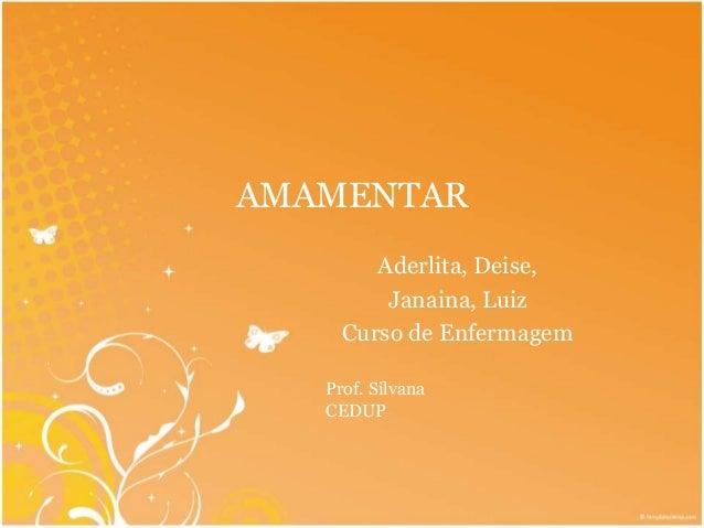 AMAMENTAR  Aderlita, Deise,  Janaina, Luiz  Curso de Enfermagem  Prof. Silvana  CEDUP