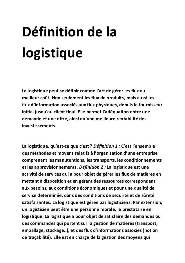 Définition de la logistique La logistique peut se définir comme l'art de gérer les flux au meilleur coût. Non seulement le...