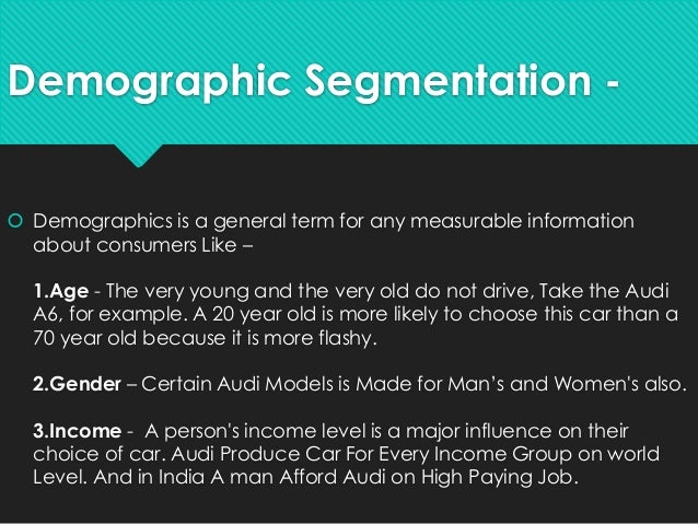 demographic segmentation of audi The demographic segmentation of the customers is based on the some particular properties such as age,sex,income,marital status,occupation and ethnicity of.