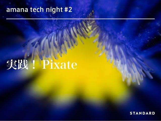 amana tech night #2 実践! Pixate