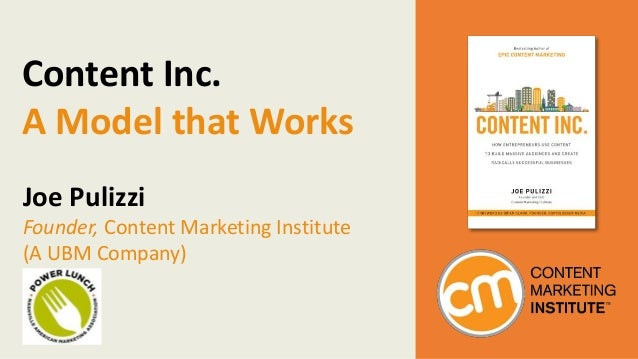 Content Inc. A Model that Works Joe Pulizzi Founder, Content Marketing Institute (A UBM Company)
