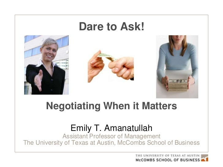 Dare to Ask!       Negotiating When it Matters                Emily T. Amanatullah              Assistant Professor of Man...