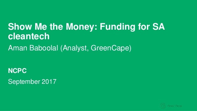 Show Me the Money: Funding for SA cleantech Aman Baboolal (Analyst, GreenCape) September 2017 NCPC