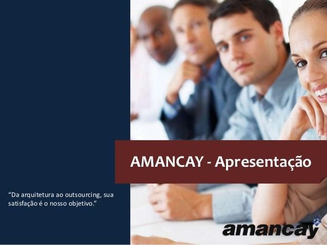 """AMANCAY - Apresentação """"Da arquitetura ao outsourcing, sua satisfação é o nosso objetivo."""""""