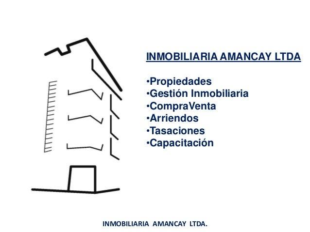 INMOBILIARIA AMANCAY LTDA •Propiedades •Gestión Inmobiliaria •CompraVenta •Arriendos •Tasaciones •Capacitación INMOBILIARI...