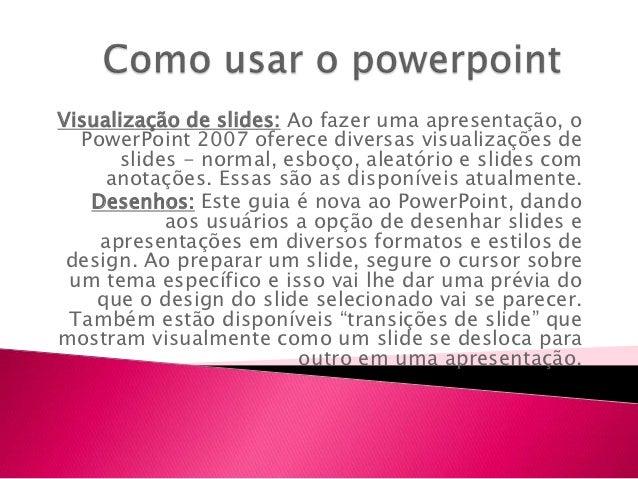 Visualização de slides: Ao fazer uma apresentação, o  PowerPoint 2007 oferece diversas visualizações de      slides - norm...