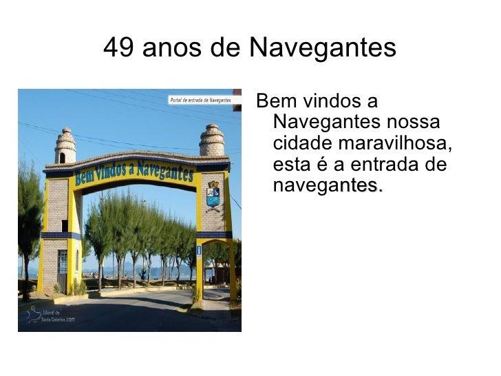 49 anos de Navegantes <ul><li>Bem vindos a Navegantes nossa cidade maravilhosa, esta é a entrada de navega ntes. </li></ul>