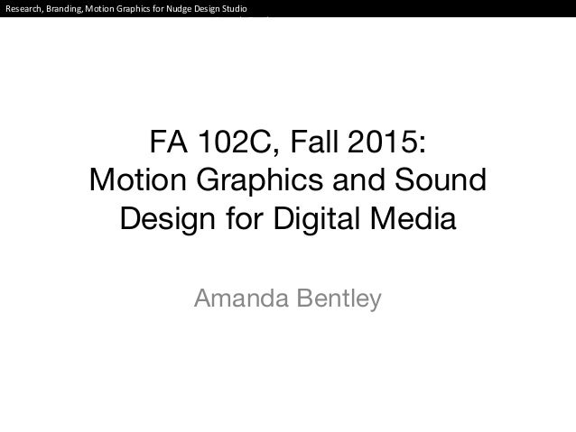 FA 102C, Fall 2015: Motion Graphics and Sound Design for Digital Media Amanda Bentley Research, Branding, Motion Graphics ...
