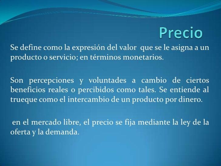 Precio<br />Se define como la expresión del valor  que se le asigna a un producto o servicio; en términos monetarios.<br /...