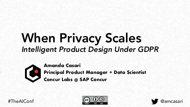 When Privacy Scales Intelligent Product Design Under GDPR Amanda Casari Principal Product Manager + Data Scientist Concur ...