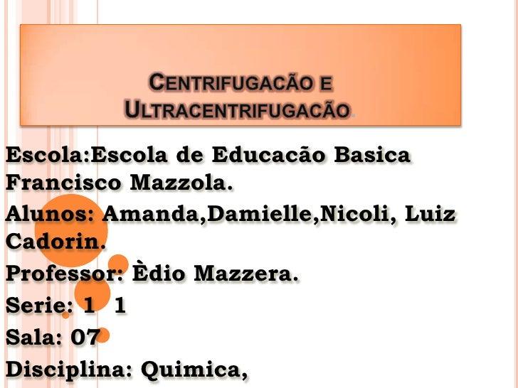 Centrifugacão e Ultracentrifugacão.<br />Escola:Escola de EducacãoBasica Francisco Mazzola.<br />Alunos: Amanda,Damielle,N...